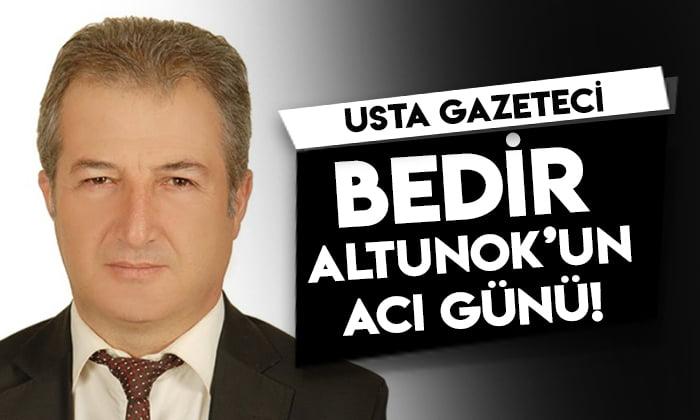 Usta Gazeteci Bedir Altunok'un acı günü!