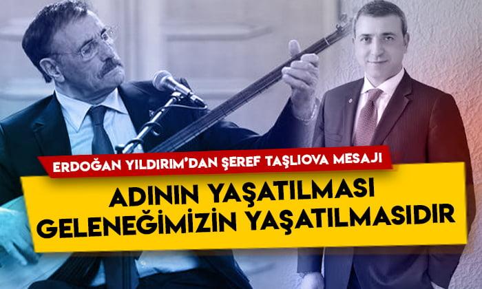 Erdoğan Yıldırım'dan Şeref Taşlıova mesajı: Adının yaşatılması geleneğimizin yaşatılmasıdır