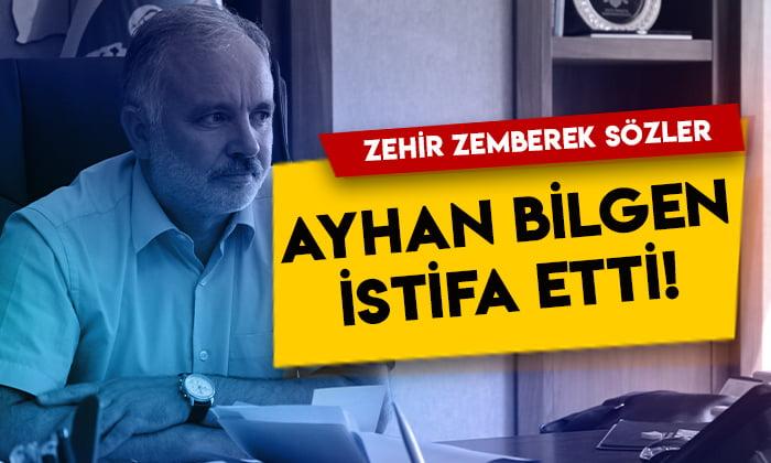 Ayhan Bilgen istifa etti! Zehir zemberek sözler