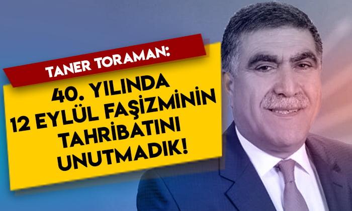 Taner Toraman: 40. yılında 12 Eylül faşizminin tahribatını unutmadık!