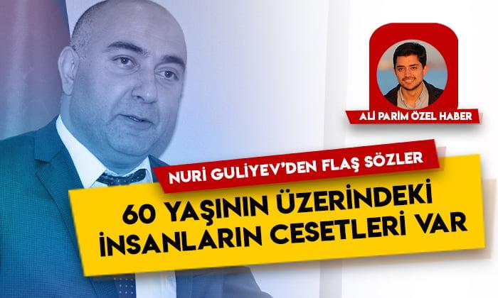 Nuri Guliyev'den flaş sözler: 60 yaşının üzerindeki insanların cesetleri var