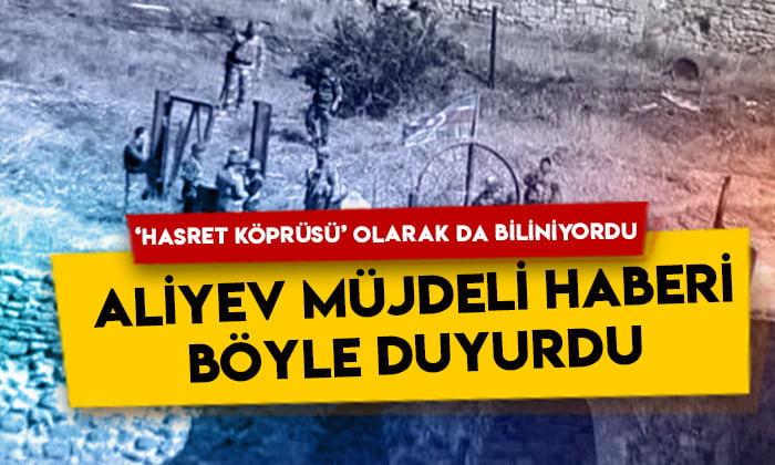 'Hasret Köprüsü' olarak da biliniyordu: Aliyev müjdeli haberi böyle verdi