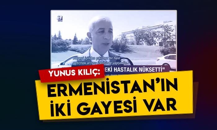 Yunus Kılıç: Ermenistan'ın iki gayesi var