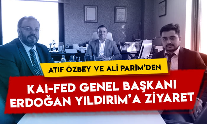 Atıf Özbey ve Ali Parim'den KAI-FED Genel Başkanı Erdoğan Yıldırım'a ziyaret
