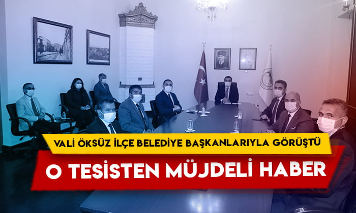 O tesisten müjdeli haber: Vali Öksüz ilçe belediye başkanlarıyla görüştü