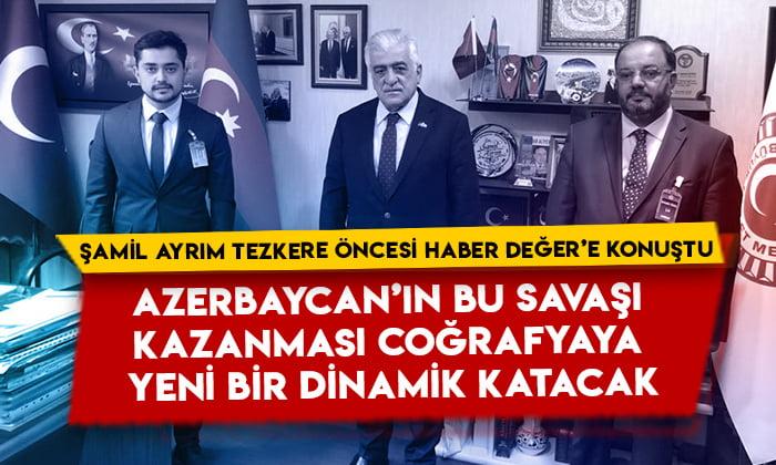 Şamil Ayrım Azerbaycan tezkeresi öncesi Haber Değer'e konuştu: Azerbaycan'ın bu savaşı kazanması coğrafyaya yeni bir dinamik katacak
