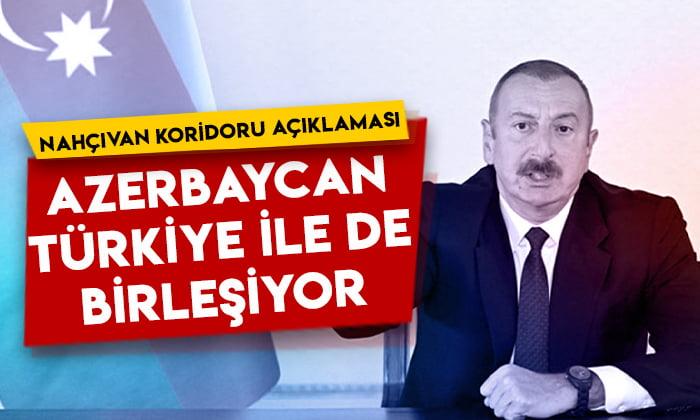 İlham Aliyev'den Nahçıvan koridoru açıklaması: Azerbaycan, Türkiye ile de birleşiyor!