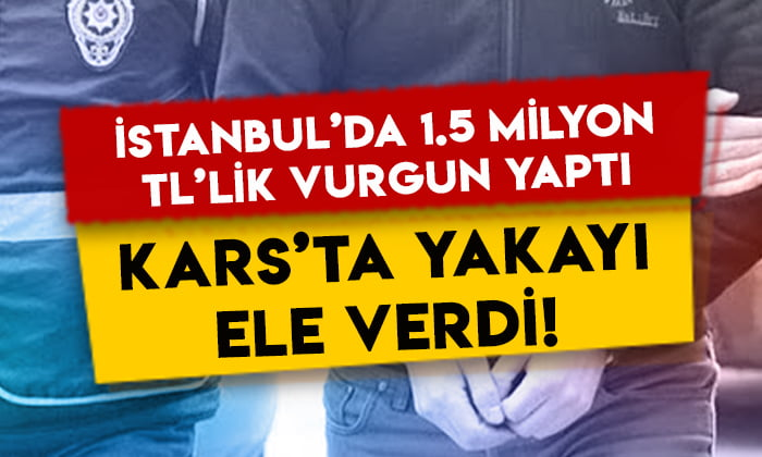 İstanbul'da 1.5 milyon TL'lik vurgun yaptı, Kars'ta yakayı ele verdi!