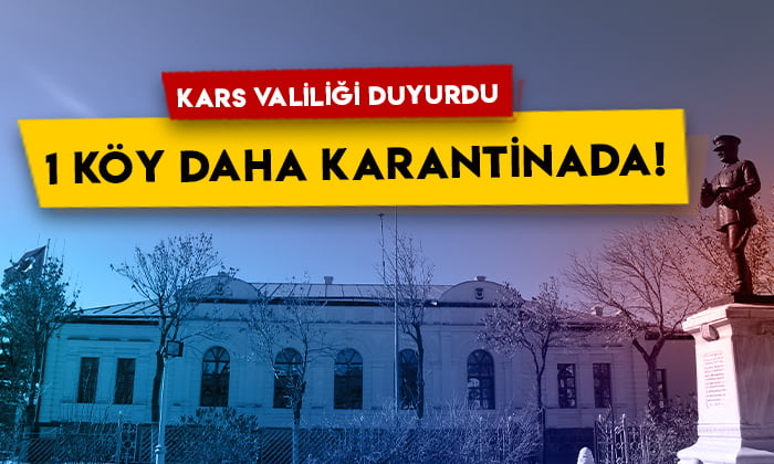 Kars Valiliği 1 köyün daha karantina bölgesi ilan edildiğini duyurdu