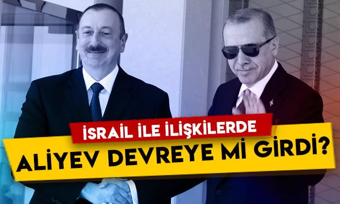 Flaş iddia: Aliyev, Türkiye ile İsrail arasında arabuluculuk mu yapıyor?