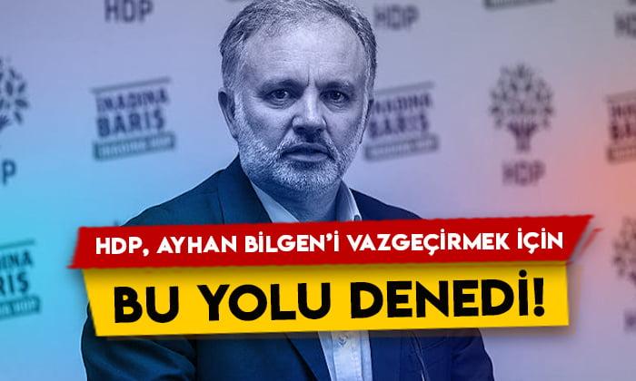 HDP, Ayhan Bilgen'i vazgeçirmek için bu yolu denedi!
