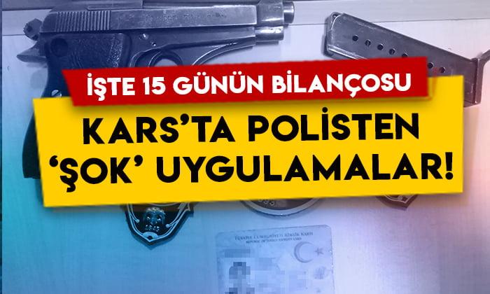 Kars'ta polisten 'şok' uygulamalar: İşte 15 günün bilançosu!