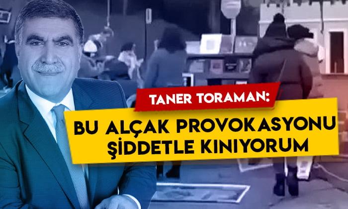 Taner Toraman: Bu alçak provokasyonu şiddetle kınıyorum