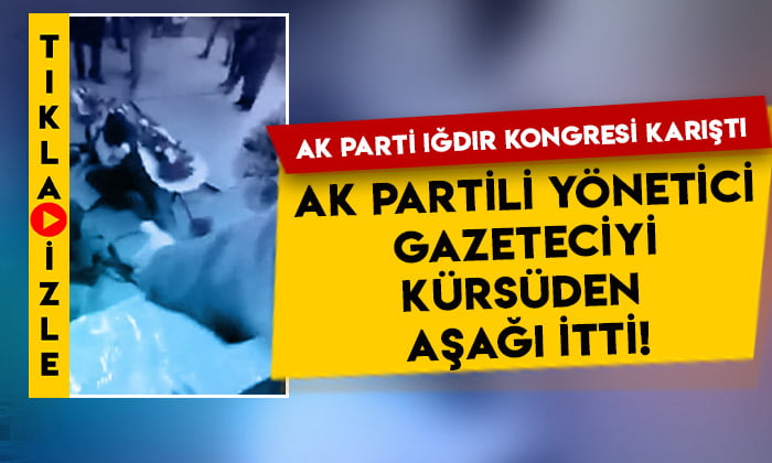 AK Parti Iğdır kongresi karıştı: AK Partili yönetici, gazeteciyi kürsüden aşağı itti!