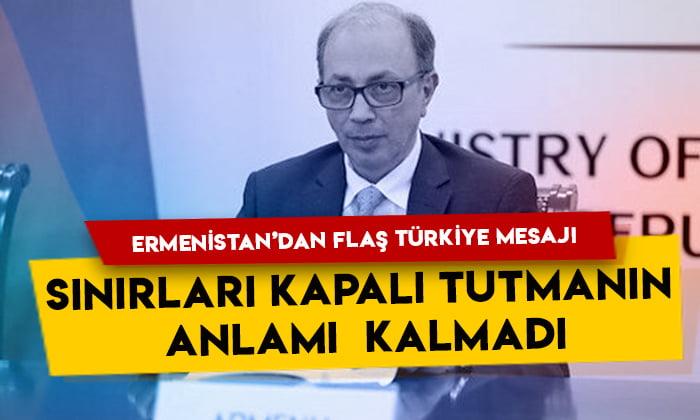 Ermenistan'dan flaş Türkiye mesajı: Sınırları kapalı tutmanın anlamı kalmadı