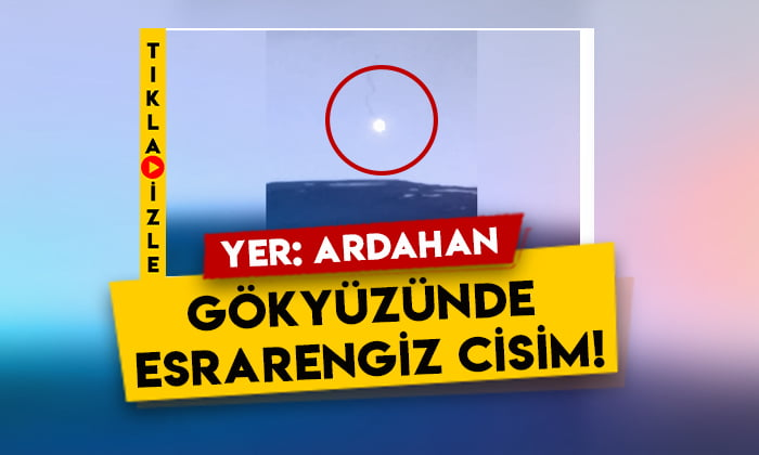 Yer Ardahan: Gökyüzünde esrarengiz bir cisim görüldü!