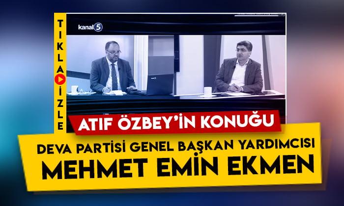 DEVA Partisi Genel Başkan Yardımcısı Mehmet Emin Ekmen, Kanal 5'te Atıf Özbey'e konuk oldu