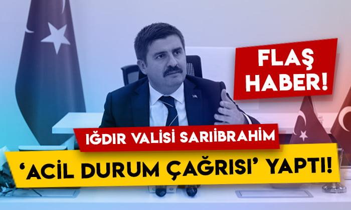 Iğdır Valisi Hüseyin Engin Sarıibrahim 'acil durum çağrısı' yaptı!