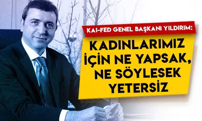 KAI-FED Genel Başkanı Erdoğan Yıldırım: Kadınlarımız için ne yapsak, ne söylesek yetersiz