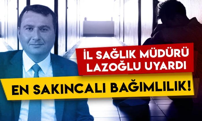 Kars İl Sağlık Müdürü Lazoğlu uyardı: En sakıncalı bağımlılık!
