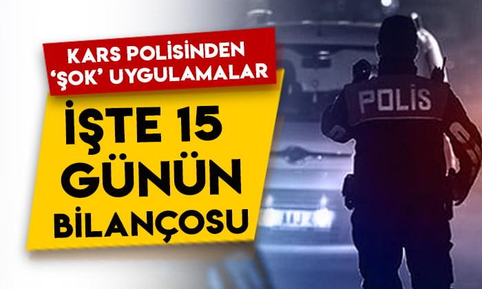 Kars polisinden 'şok' uygulamalar: İşte 15 günün bilançosu!