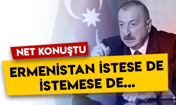 Azerbaycan lideri İlham Aliyev net konuştu: Ermenistan istese de istemese de…