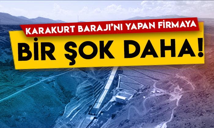 Karakurt Barajı'nı yapan firmaya bir şok daha!