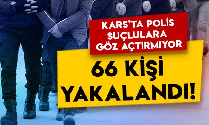 Kars'ta polis suçlulara göz açtırmıyor: 66 kişi yakalandı!