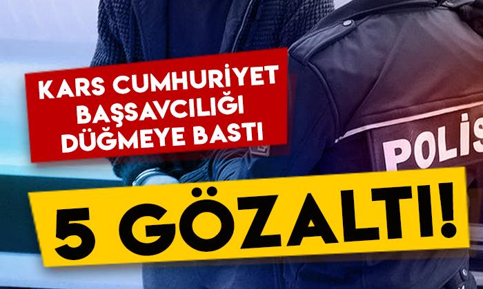 Kars Cumhuriyet Başsavcılığı düğmeye bastı: 5 kişi gözaltında!