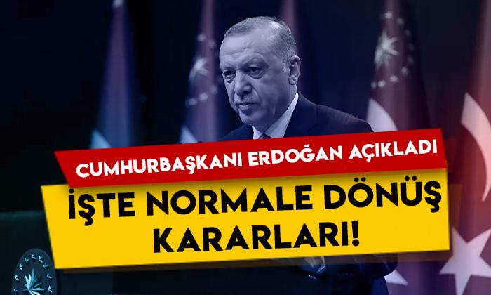 Cumhurbaşkanı Erdoğan açıkladı: İşte normale dönüş kararları!
