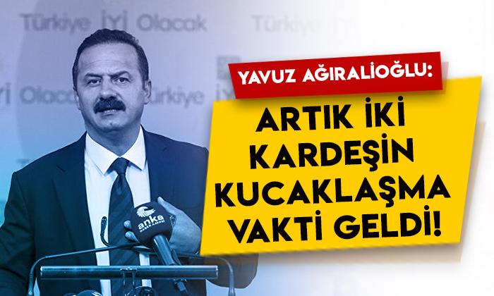 İYİ Partili Yavuz Ağıralioğlu'ndan önemli çağrı: Artık iki kardeşin kucaklaşma vakti geldi!