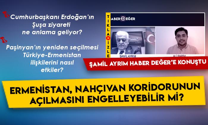 Şamil Ayrım Haber Değer'e konuştu: Ermenistan, Nahçıvan koridorunun açılmasını engelleyebilir mi?
