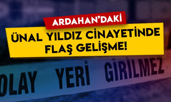 Ardahan'daki Ünal Yıldız cinayetinde flaş gelişme!