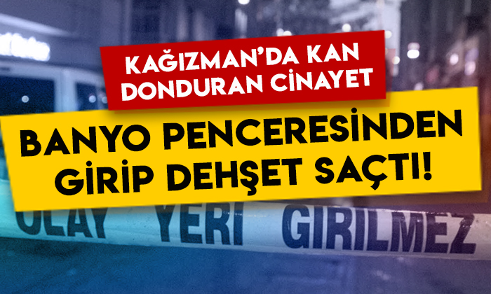 Kars Kağızman'da kan donduran cinayet: Banyo penceresinden girip dehşet saçtı!
